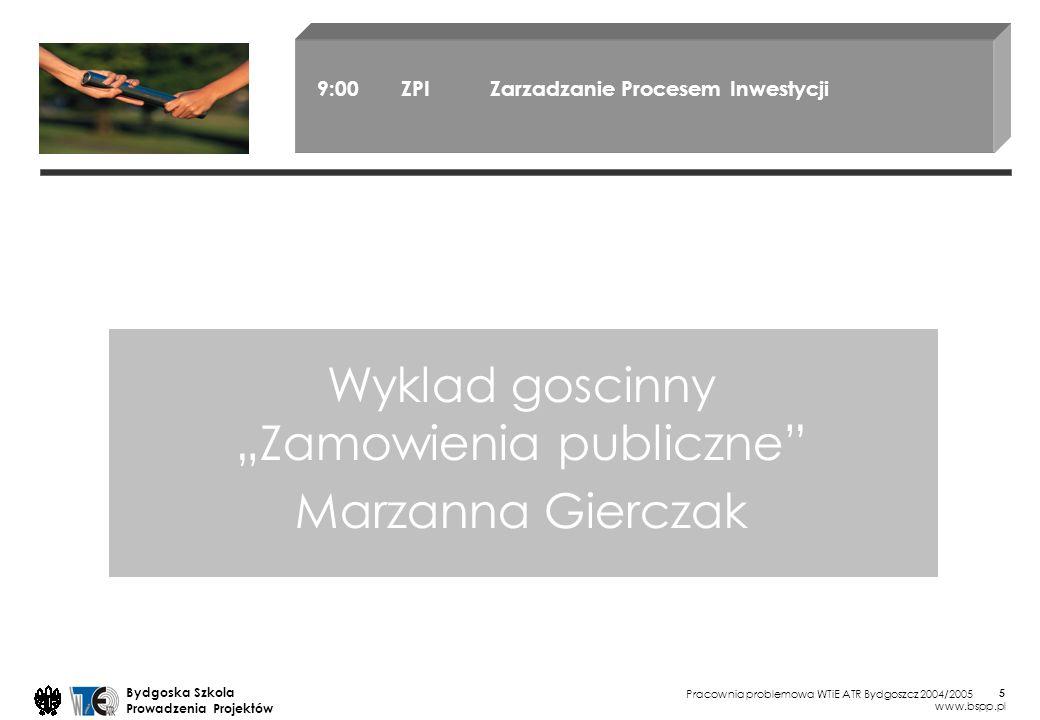 Pracownia problemowa WTiE ATR Bydgoszcz 2004/2005 Bydgoska Szkola Prowadzenia Projektów www.bspp.pl 5 Wyklad goscinny Zamowienia publiczne Marzanna Gierczak 9:00 ZPI Zarzadzanie Procesem Inwestycji