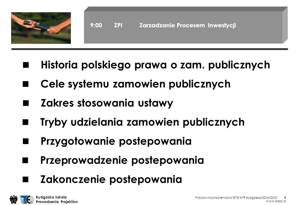 Pracownia problemowa WTiE ATR Bydgoszcz 2004/2005 Bydgoska Szkola Prowadzenia Projektów www.bspp.pl 6 9:00 ZPI Zarzadzanie Procesem Inwestycji Cele systemu zamowien publicznych Zakres stosowania ustawy Tryby udzielania zamowien publicznych Przygotowanie postepowania Przeprowadzenie postepowania Zakonczenie postepowania Historia polskiego prawa o zam.