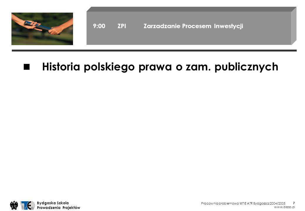 Pracownia problemowa WTiE ATR Bydgoszcz 2004/2005 Bydgoska Szkola Prowadzenia Projektów www.bspp.pl 7 9:00 ZPI Zarzadzanie Procesem Inwestycji Historia polskiego prawa o zam.