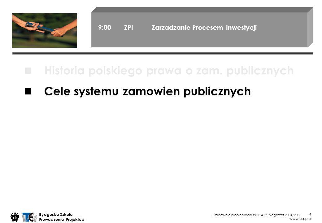 Pracownia problemowa WTiE ATR Bydgoszcz 2004/2005 Bydgoska Szkola Prowadzenia Projektów www.bspp.pl 9 9:00 ZPI Zarzadzanie Procesem Inwestycji Cele systemu zamowien publicznych Historia polskiego prawa o zam.