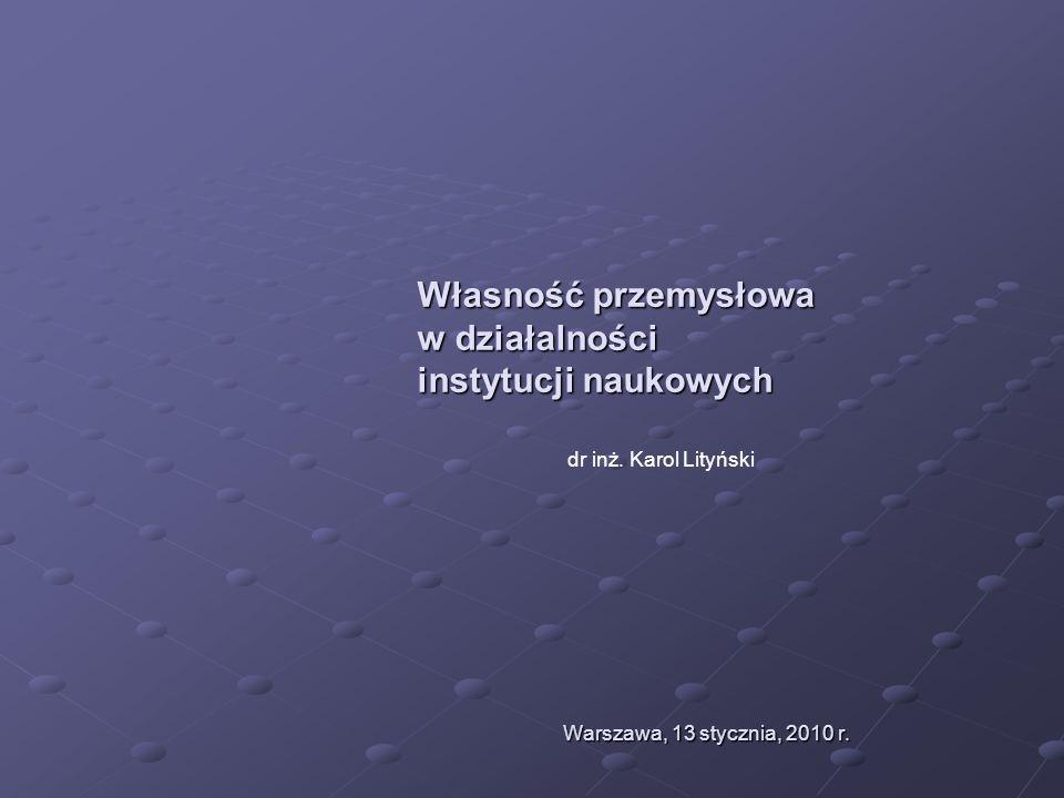 Własność przemysłowa w działalności instytucji naukowych Warszawa, 13 stycznia, 2010 r. dr inż. Karol Lityński