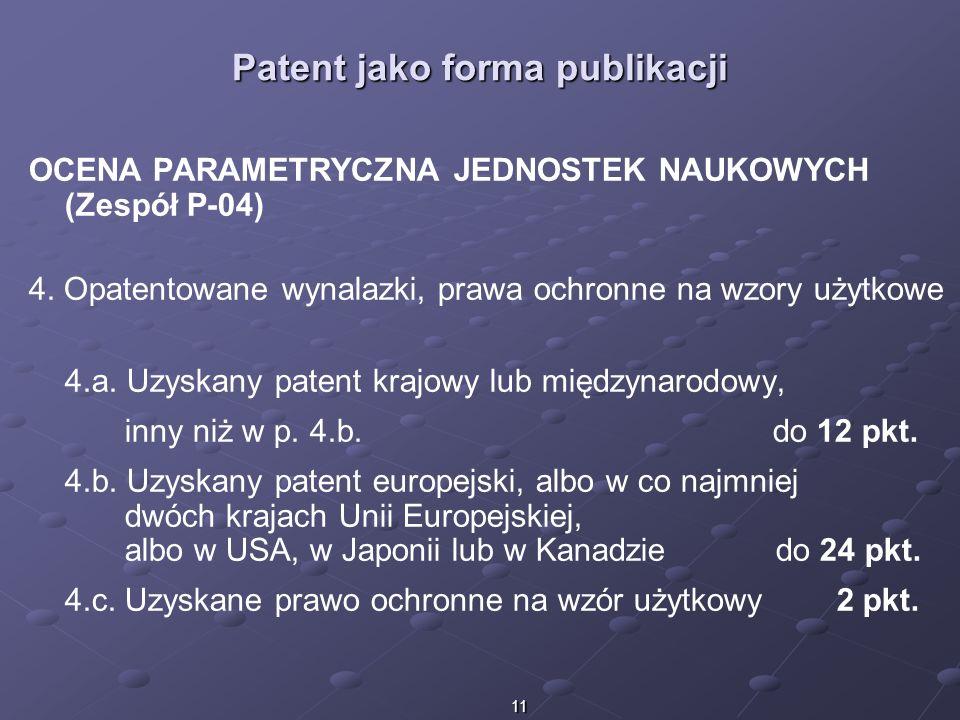 11 Patent jako forma publikacji OCENA PARAMETRYCZNA JEDNOSTEK NAUKOWYCH (Zespół P-04) 4. Opatentowane wynalazki, prawa ochronne na wzory użytkowe 4.a.