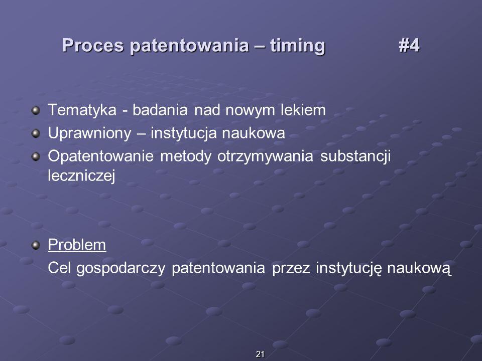 21 Proces patentowania – timing #4 Tematyka - badania nad nowym lekiem Uprawniony – instytucja naukowa Opatentowanie metody otrzymywania substancji le