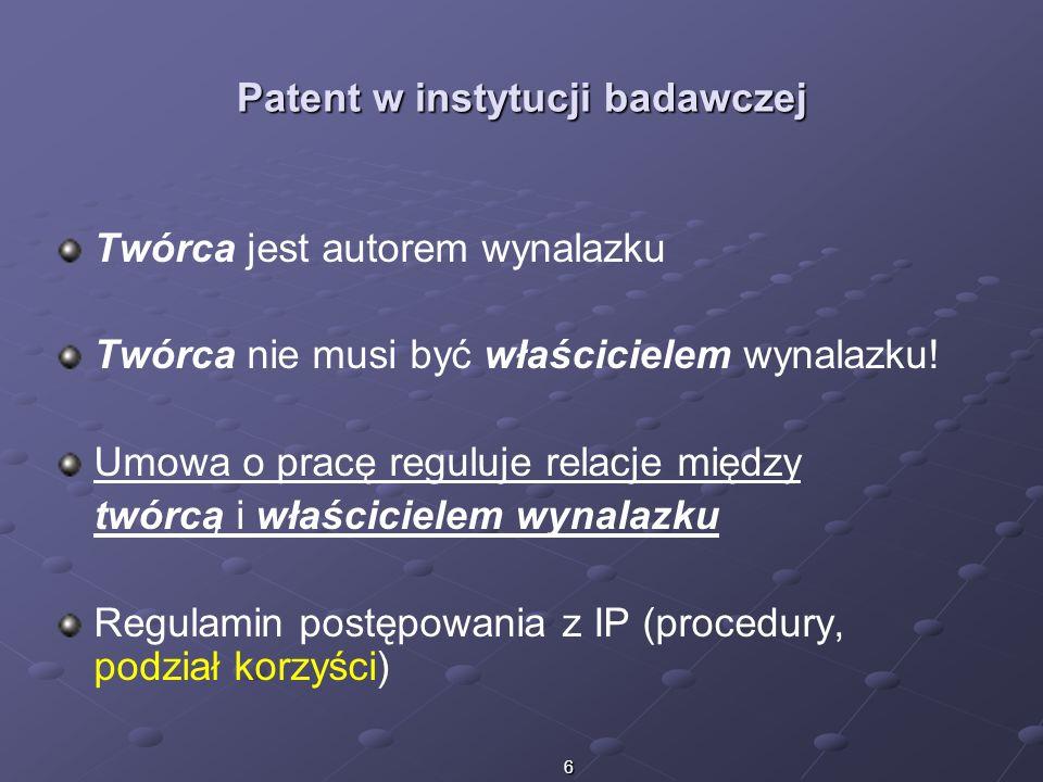 6 Patent w instytucji badawczej Twórca jest autorem wynalazku Twórca nie musi być właścicielem wynalazku! Umowa o pracę reguluje relacje między twórcą
