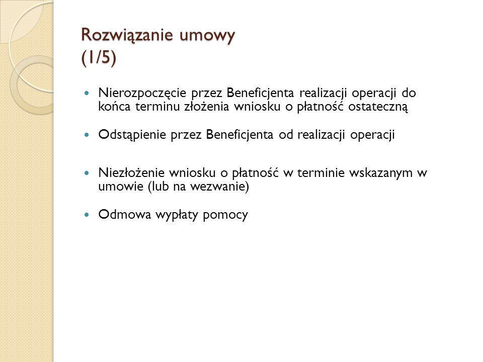Rozwiązanie umowy (1/5) Nierozpoczęcie przez Beneficjenta realizacji operacji do końca terminu złożenia wniosku o płatność ostateczną Odstąpienie prze