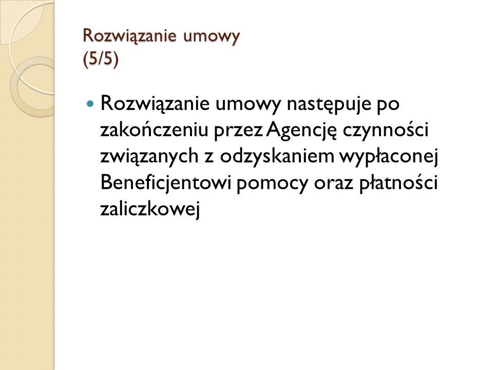Rozwiązanie umowy (5/5) Rozwiązanie umowy następuje po zakończeniu przez Agencję czynności związanych z odzyskaniem wypłaconej Beneficjentowi pomocy o