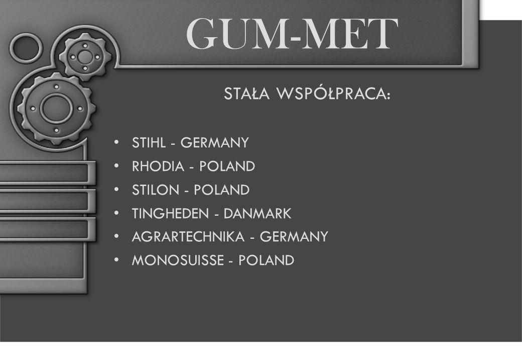 GUM-MET STAŁA WSPÓŁPRACA: STIHL - GERMANY RHODIA - POLAND STILON - POLAND TINGHEDEN - DANMARK AGRARTECHNIKA - GERMANY MONOSUISSE - POLAND