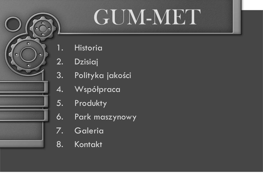 GUM-MET 1.Historia 2.Dzisiaj 3.Polityka jakości 4.Współpraca 5.Produkty 6.Park maszynowy 7.Galeria 8.Kontakt