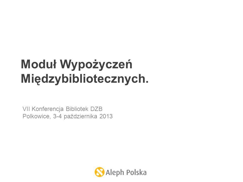 Moduł Wypożyczeń Międzybibliotecznych. VII Konferencja Bibliotek DZB Polkowice, 3-4 października 2013