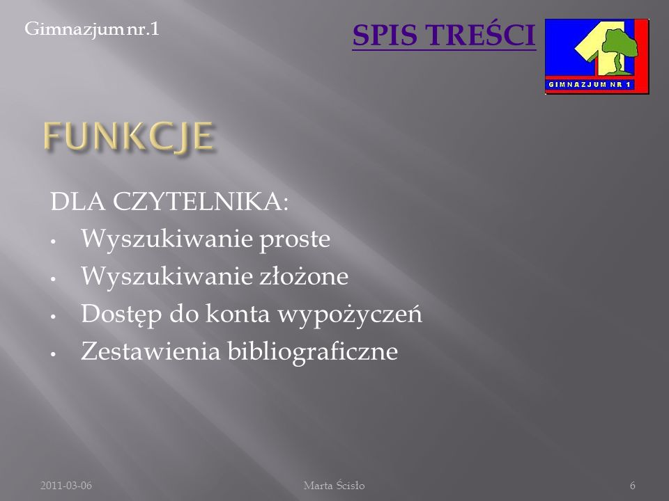 Gimnazjum nr.1 SPIS TREŚCI DLA CZYTELNIKA: Wyszukiwanie proste Wyszukiwanie złożone Dostęp do konta wypożyczeń Zestawienia bibliograficzne 2011-03-06M