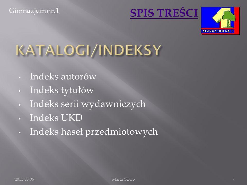 Gimnazjum nr.1 SPIS TREŚCI Indeks autorów Indeks tytułów Indeks serii wydawniczych Indeks UKD Indeks haseł przedmiotowych 2011-03-06Marta Ścisło7
