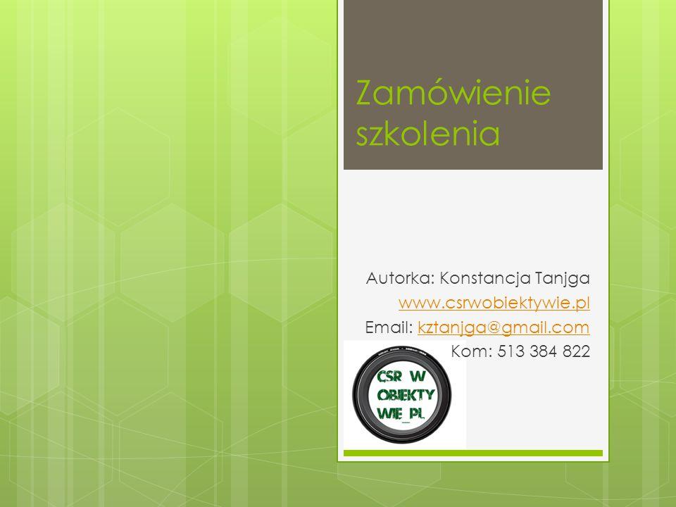 Zamówienie szkolenia Autorka: Konstancja Tanjga www.csrwobiektywie.pl Email: kztanjga@gmail.comkztanjga@gmail.com Kom: 513 384 822
