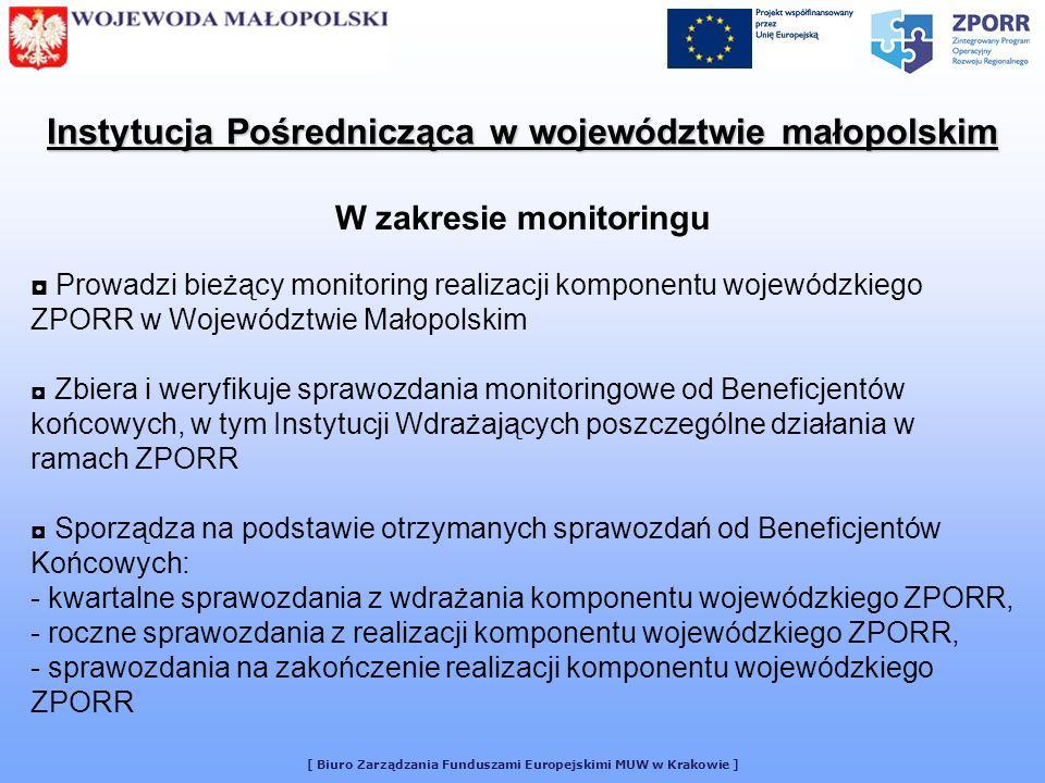 [ Biuro Zarządzania Funduszami Europejskimi MUW w Krakowie ] Przygotowuje roczne i wieloletnie prognozy wydatków w komponencie wojewódzkim ZPORR przy współudziale Urzędu Marszałkowskiego Przekazuje sprawozdania do Instytucji Zarządzającej ZPORR Zapewnia niezbędną obsługę techniczno-administracyjną Podkomitetu Monitorującego Komponent Wojewódzki ZPORR, którego Przewodniczącym jest Wojewoda Małopolski Instytucja Pośrednicząca w województwie małopolskim W zakresie monitoringu