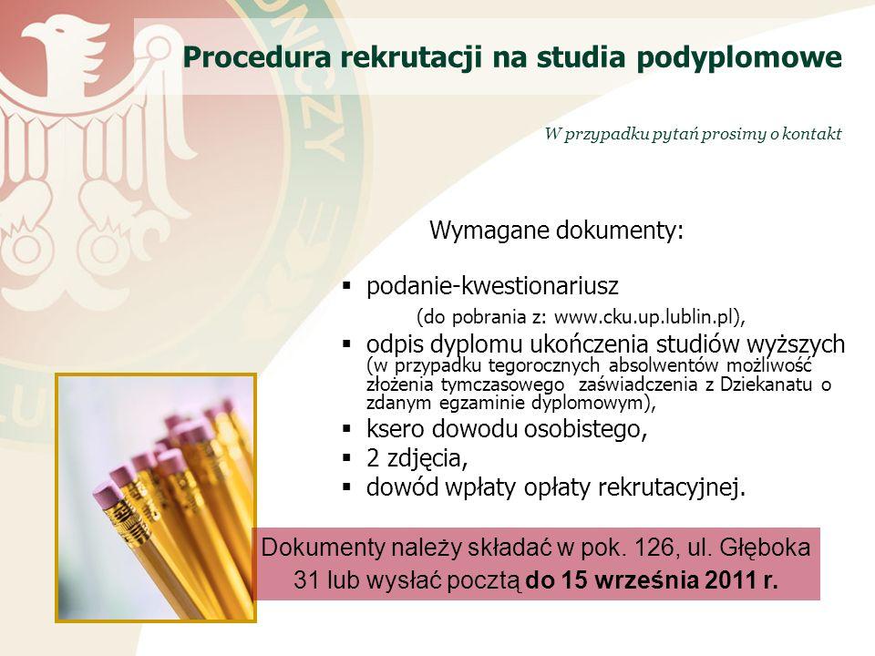 Wymagane dokumenty: podanie-kwestionariusz (do pobrania z: www.cku.up.lublin.pl), odpis dyplomu ukończenia studiów wyższych (w przypadku tegorocznych absolwentów możliwość złożenia tymczasowego zaświadczenia z Dziekanatu o zdanym egzaminie dyplomowym), ksero dowodu osobistego, 2 zdjęcia, dowód wpłaty opłaty rekrutacyjnej.