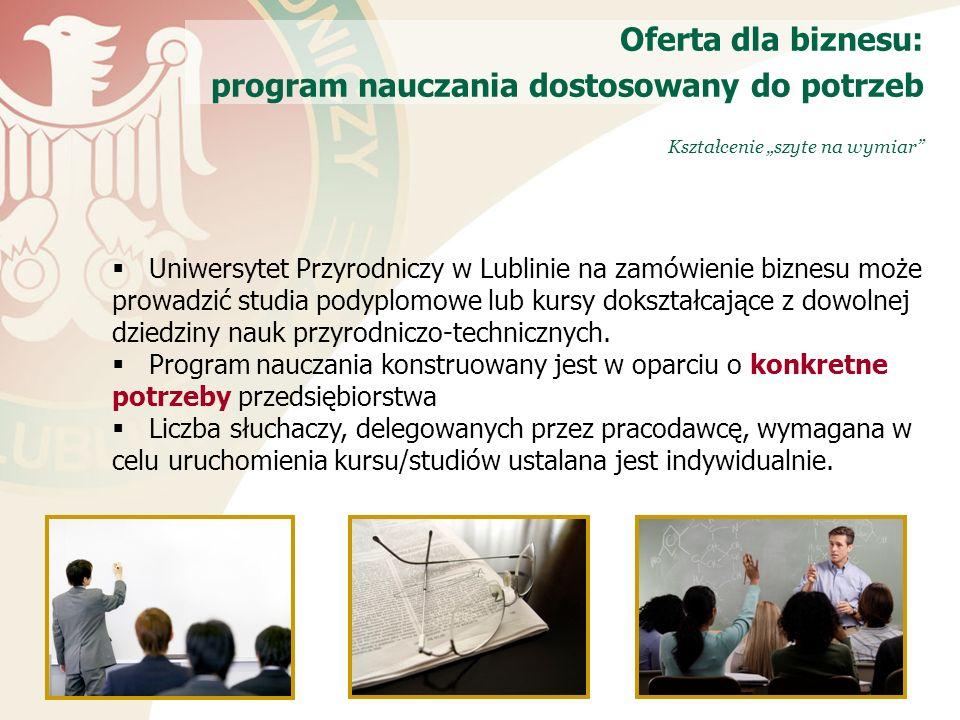 Kształcenie szyte na wymiar Oferta dla biznesu: program nauczania dostosowany do potrzeb Uniwersytet Przyrodniczy w Lublinie na zamówienie biznesu może prowadzić studia podyplomowe lub kursy dokształcające z dowolnej dziedziny nauk przyrodniczo-technicznych.