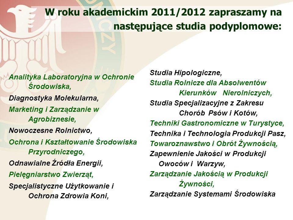 W roku akademickim 2011/2012 zapraszamy na następujące studia podyplomowe: Analityka Laboratoryjna w Ochronie Środowiska, Diagnostyka Molekularna, Marketing i Zarządzanie w Agrobiznesie, Nowoczesne Rolnictwo, Ochrona i Kształtowanie Środowiska Przyrodniczego, Odnawialne Źródła Energii, Pielęgniarstwo Zwierząt, Specjalistyczne Użytkowanie i Ochrona Zdrowia Koni, Studia Hipologiczne, Studia Rolnicze dla Absolwentów Kierunków Nierolniczych, Studia Specjalizacyjne z Zakresu ChoróbPsów i Kotów, Techniki Gastronomiczne w Turystyce, Technika i Technologia Produkcji Pasz, Towaroznawstwo i Obrót Żywnością, Zapewnienie Jakości w Produkcji Owoców i Warzyw, Zarządzanie Jakością w Produkcji Żywności, Zarządzanie Systemami Środowiska