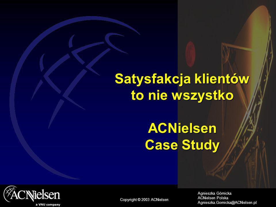 1 Copyright © 2003 ACNielsen Agnieszka Górnicka ACNielsen Polska Agnieszka.Gornicka@ACNielsen.pl Satysfakcja klientów to nie wszystko ACNielsen Case Study