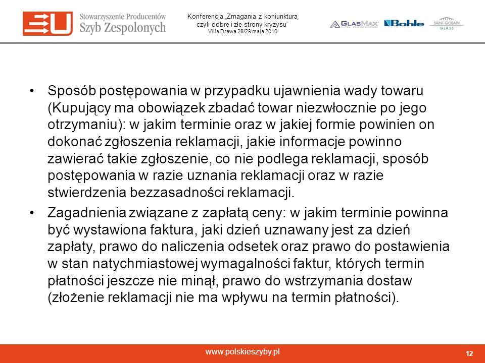 Konferencja Zmagania z koniunkturą czyli dobre i złe strony kryzysu Villa Drawa 28/29 maja 2010 www.polskieszyby.pl Sposób postępowania w przypadku ujawnienia wady towaru (Kupujący ma obowiązek zbadać towar niezwłocznie po jego otrzymaniu): w jakim terminie oraz w jakiej formie powinien on dokonać zgłoszenia reklamacji, jakie informacje powinno zawierać takie zgłoszenie, co nie podlega reklamacji, sposób postępowania w razie uznania reklamacji oraz w razie stwierdzenia bezzasadności reklamacji.