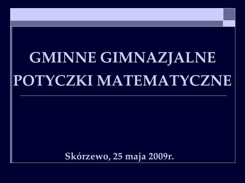 GMINNE GIMNAZJALNE POTYCZKI MATEMATYCZNE Skórzewo, 25 maja 2009r Skórzewo, 25 maja 2009r.