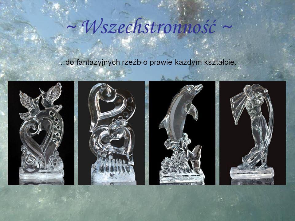 ~ Wszechstronność ~ …do fantazyjnych rzeźb o prawie każdym kształcie.
