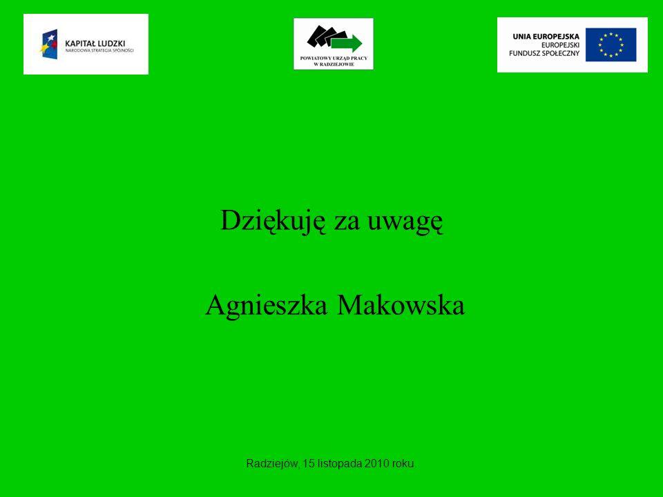 Dziękuję za uwagę Agnieszka Makowska Radziejów, 15 listopada 2010 roku.