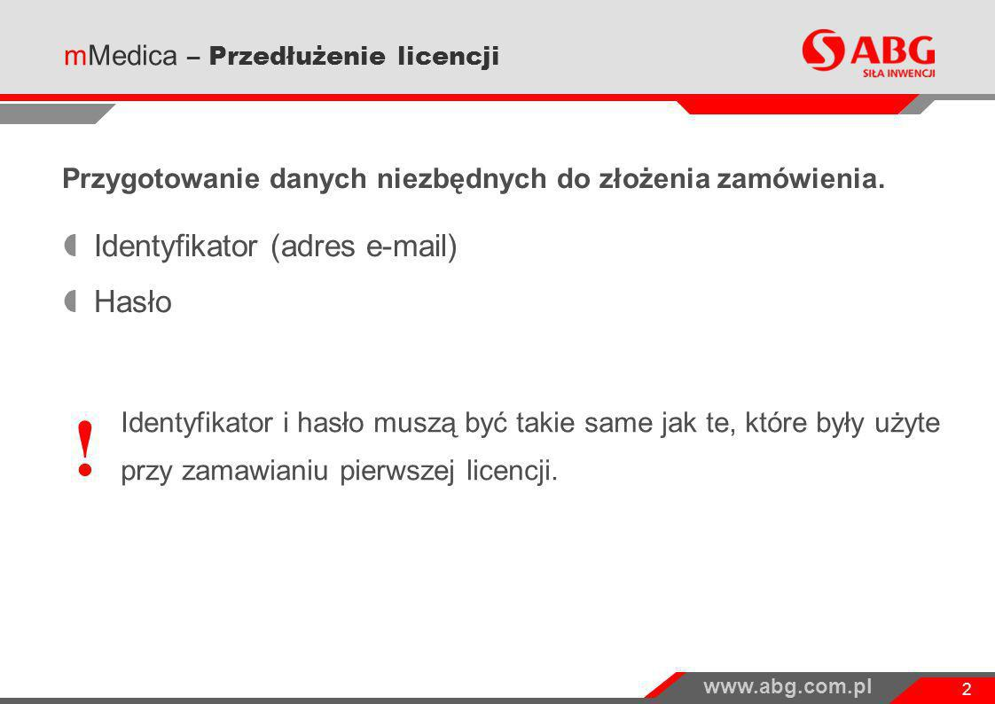 www.abg.com.pl 2 Przygotowanie danych niezbędnych do złożenia zamówienia. Identyfikator (adres e-mail) Hasło mMedica – Przedłużenie licencji ! Identyf