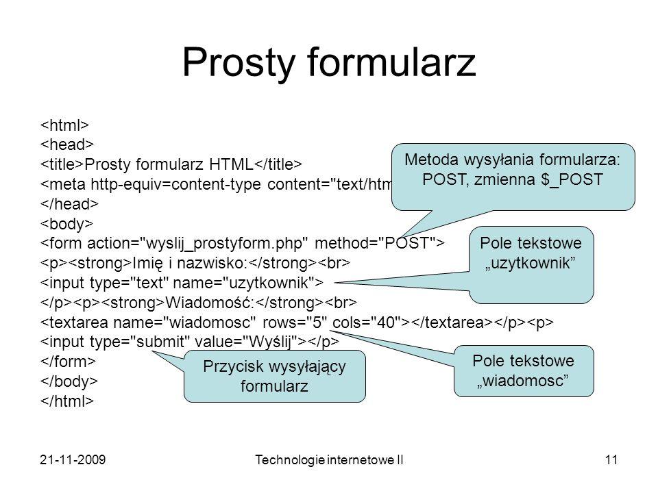 21-11-2009Technologie internetowe II11 Prosty formularz Prosty formularz HTML Imię i nazwisko: Wiadomość: Pole tekstowe uzytkownik Pole tekstowe wiado