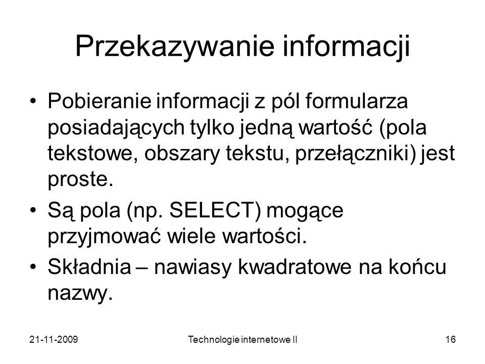 21-11-2009Technologie internetowe II16 Przekazywanie informacji Pobieranie informacji z pól formularza posiadających tylko jedną wartość (pola tekstow