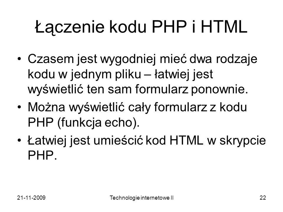 21-11-2009Technologie internetowe II22 Łączenie kodu PHP i HTML Czasem jest wygodniej mieć dwa rodzaje kodu w jednym pliku – łatwiej jest wyświetlić t