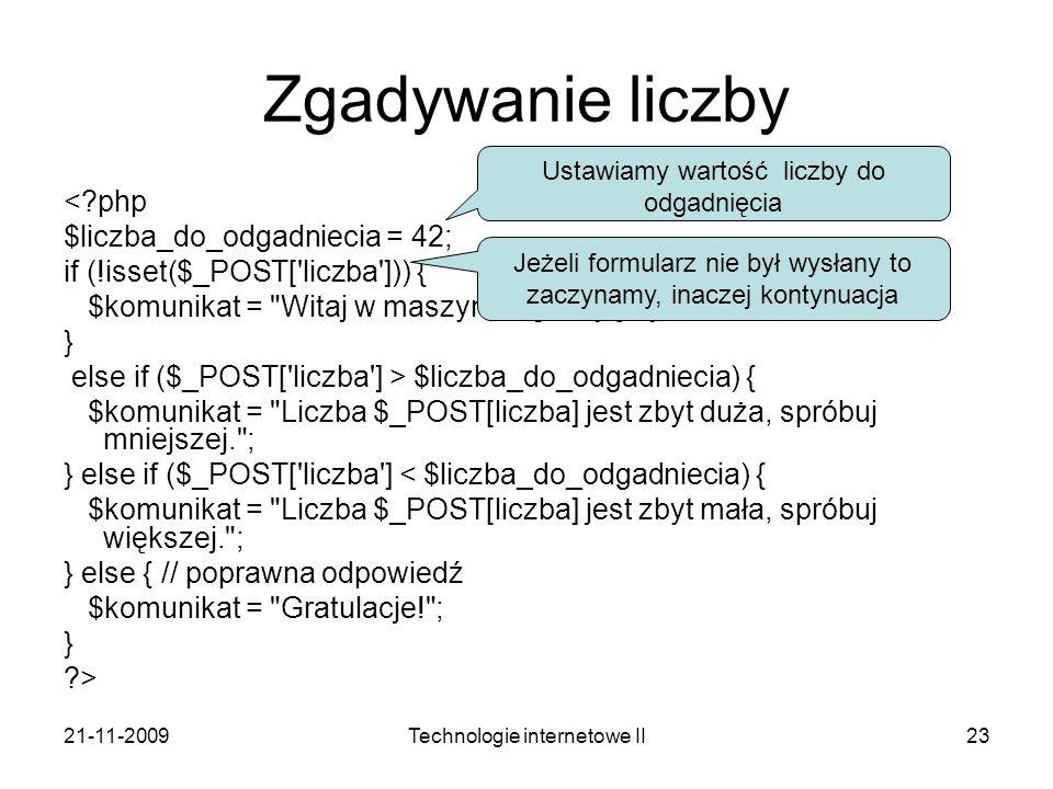 21-11-2009Technologie internetowe II23 Zgadywanie liczby <?php $liczba_do_odgadniecia = 42; if (!isset($_POST['liczba'])) { $komunikat =