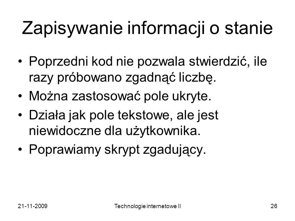 21-11-2009Technologie internetowe II26 Zapisywanie informacji o stanie Poprzedni kod nie pozwala stwierdzić, ile razy próbowano zgadnąć liczbę. Można