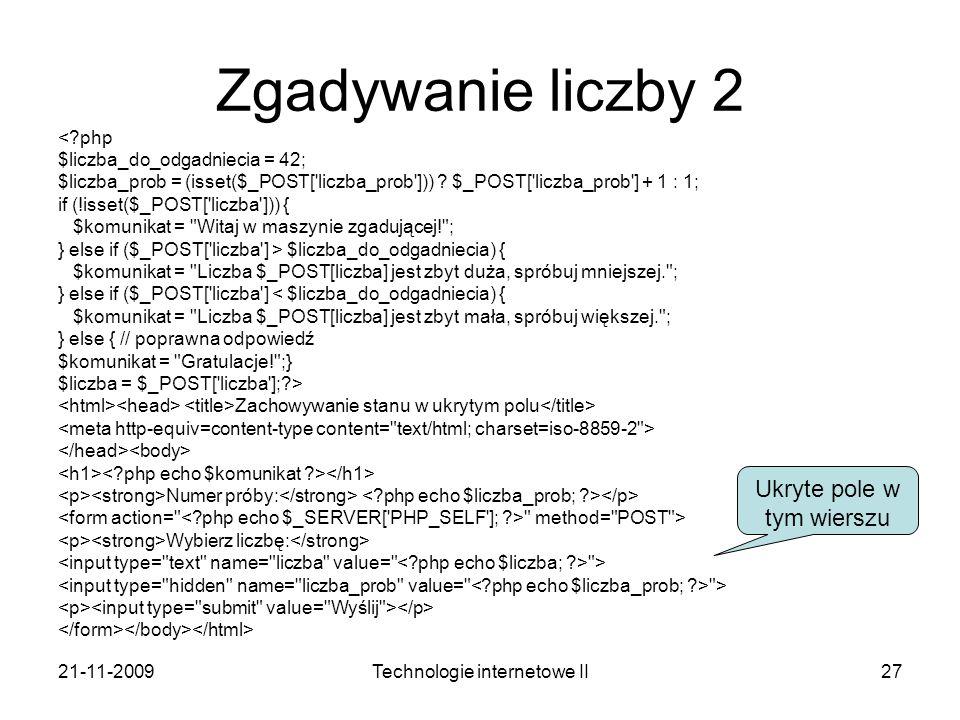 21-11-2009Technologie internetowe II27 Zgadywanie liczby 2 <?php $liczba_do_odgadniecia = 42; $liczba_prob = (isset($_POST['liczba_prob'])) ? $_POST['