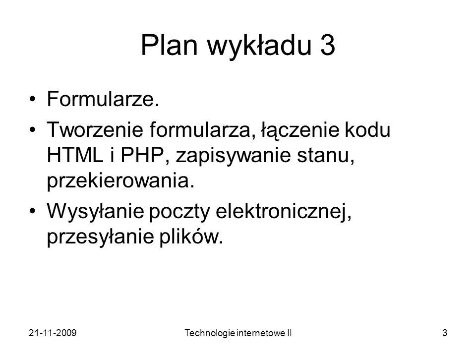 21-11-2009Technologie internetowe II3 Plan wykładu 3 Formularze. Tworzenie formularza, łączenie kodu HTML i PHP, zapisywanie stanu, przekierowania. Wy