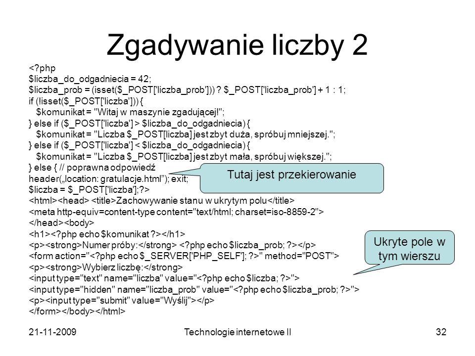 21-11-2009Technologie internetowe II32 Zgadywanie liczby 2 <?php $liczba_do_odgadniecia = 42; $liczba_prob = (isset($_POST['liczba_prob'])) ? $_POST['
