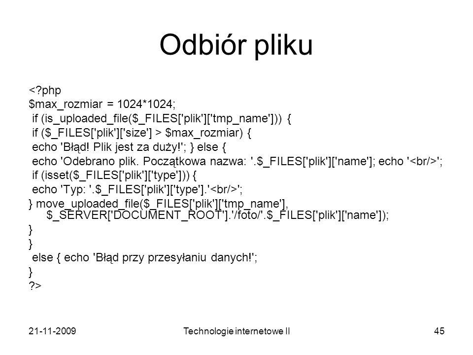 21-11-2009Technologie internetowe II45 Odbiór pliku <?php $max_rozmiar = 1024*1024; if (is_uploaded_file($_FILES['plik']['tmp_name'])) { if ($_FILES['