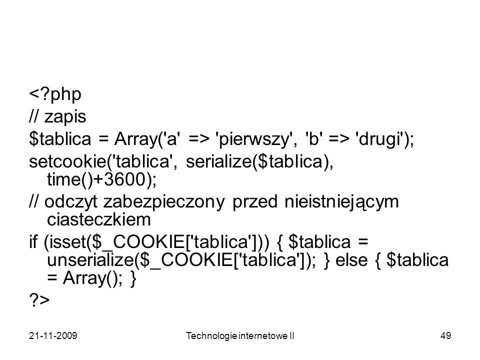 21-11-2009Technologie internetowe II49 <?php // zapis $tablica = Array('a' => 'pierwszy', 'b' => 'drugi'); setcookie('tablica', serialize($tablica), t