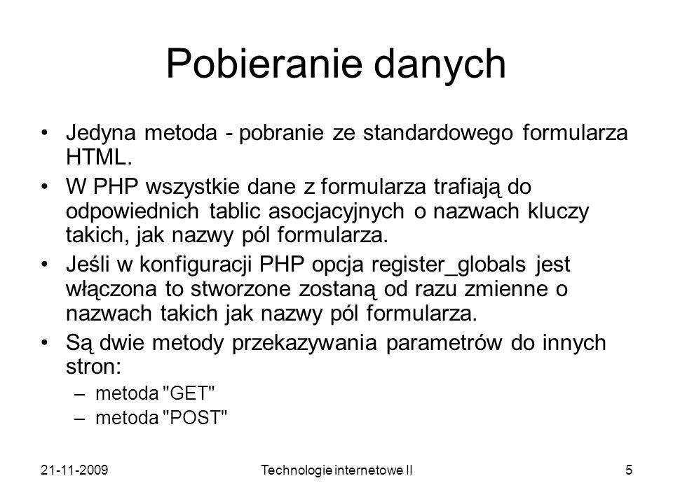 21-11-2009Technologie internetowe II5 Pobieranie danych Jedyna metoda - pobranie ze standardowego formularza HTML. W PHP wszystkie dane z formularza t