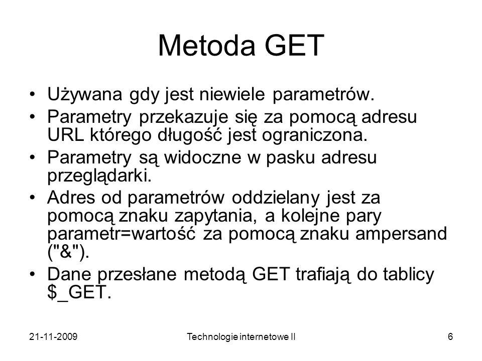 21-11-2009Technologie internetowe II6 Metoda GET Używana gdy jest niewiele parametrów. Parametry przekazuje się za pomocą adresu URL którego długość j