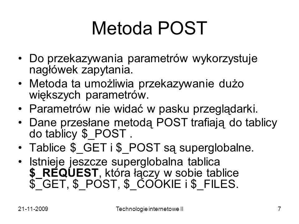 21-11-2009Technologie internetowe II7 Metoda POST Do przekazywania parametrów wykorzystuje nagłówek zapytania. Metoda ta umożliwia przekazywanie dużo