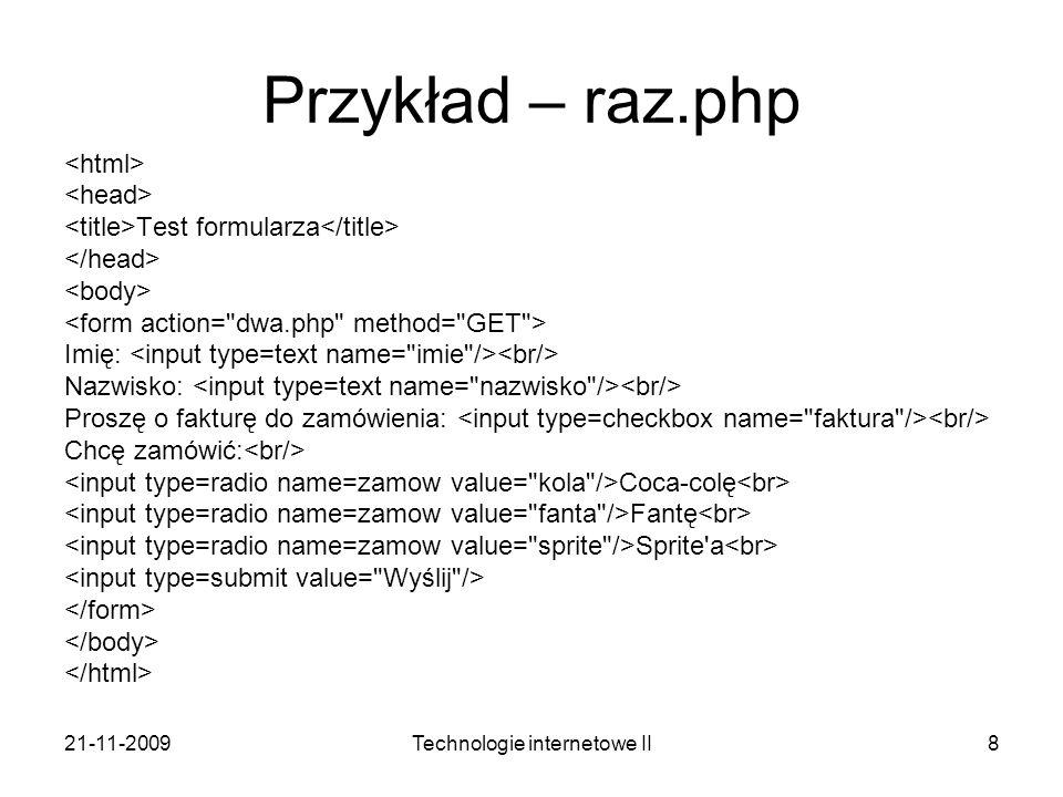 21-11-2009Technologie internetowe II8 Przykład – raz.php Test formularza Imię: Nazwisko: Proszę o fakturę do zamówienia: Chcę zamówić: Coca-colę Fantę