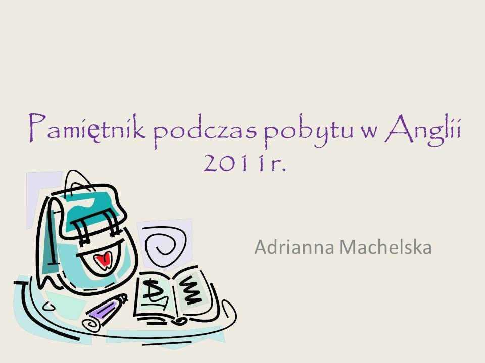 Pami ę tnik podczas pobytu w Anglii 2011r. Adrianna Machelska