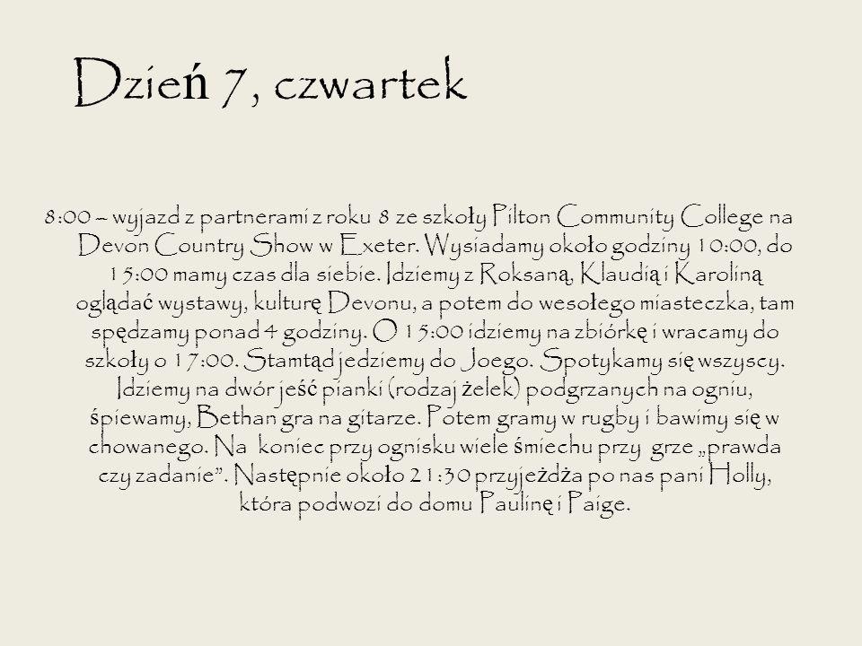 Dzie ń 7, czwartek 8:00 – wyjazd z partnerami z roku 8 ze szko ł y Pilton Community College na Devon Country Show w Exeter. Wysiadamy oko ł o godziny