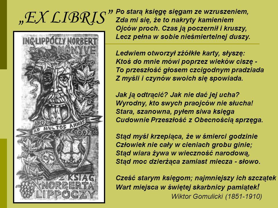 EX LIBRIS Po starą księgę sięgam ze wzruszeniem, Zda mi się, że to nakryty kamieniem Ojców proch. Czas ją poczernił i kruszy, Lecz pełna w sobie nieśm