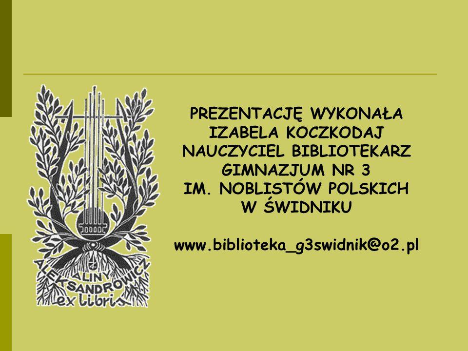 PREZENTACJĘ WYKONAŁA IZABELA KOCZKODAJ NAUCZYCIEL BIBLIOTEKARZ GIMNAZJUM NR 3 IM. NOBLISTÓW POLSKICH W ŚWIDNIKU www.biblioteka_g3swidnik@o2.pl