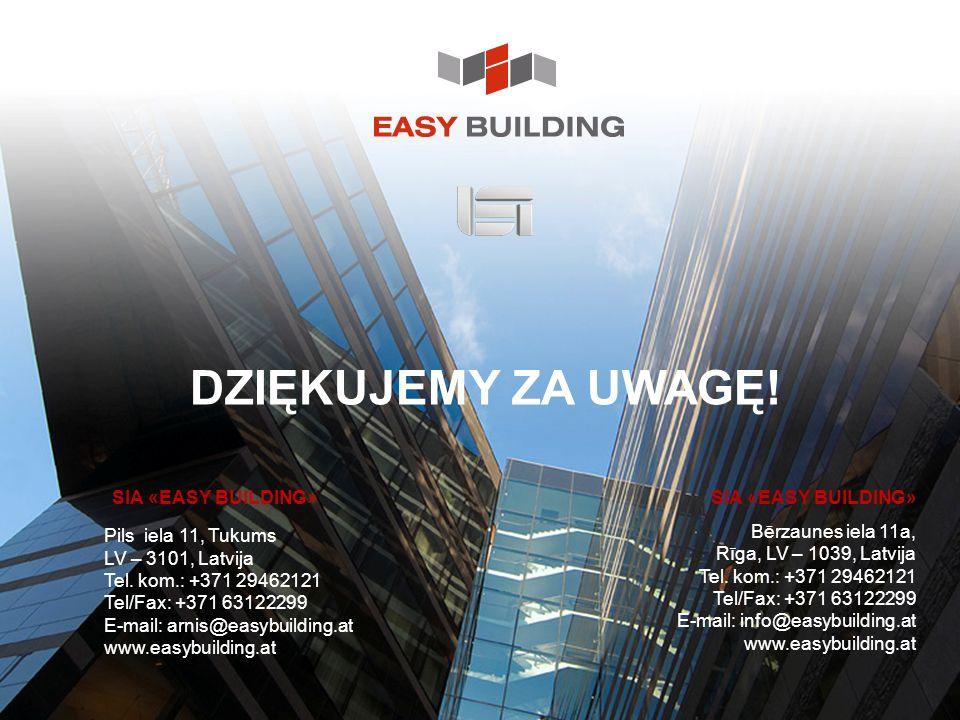 DZIĘKUJEMY ZA UWAGĘ! SIA «EASY BUILDING» Bērzaunes iela 11a, Rīga, LV – 1039, Latvija Tel. kom.: +371 29462121 Tel/Fax: +371 63122299 E-mail: info@eas