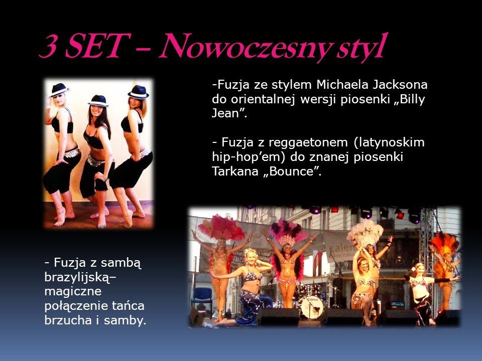 3 SET – Nowoczesny styl - Fuzja z sambą brazylijską– magiczne połączenie tańca brzucha i samby. -Fuzja ze stylem Michaela Jacksona do orientalnej wers