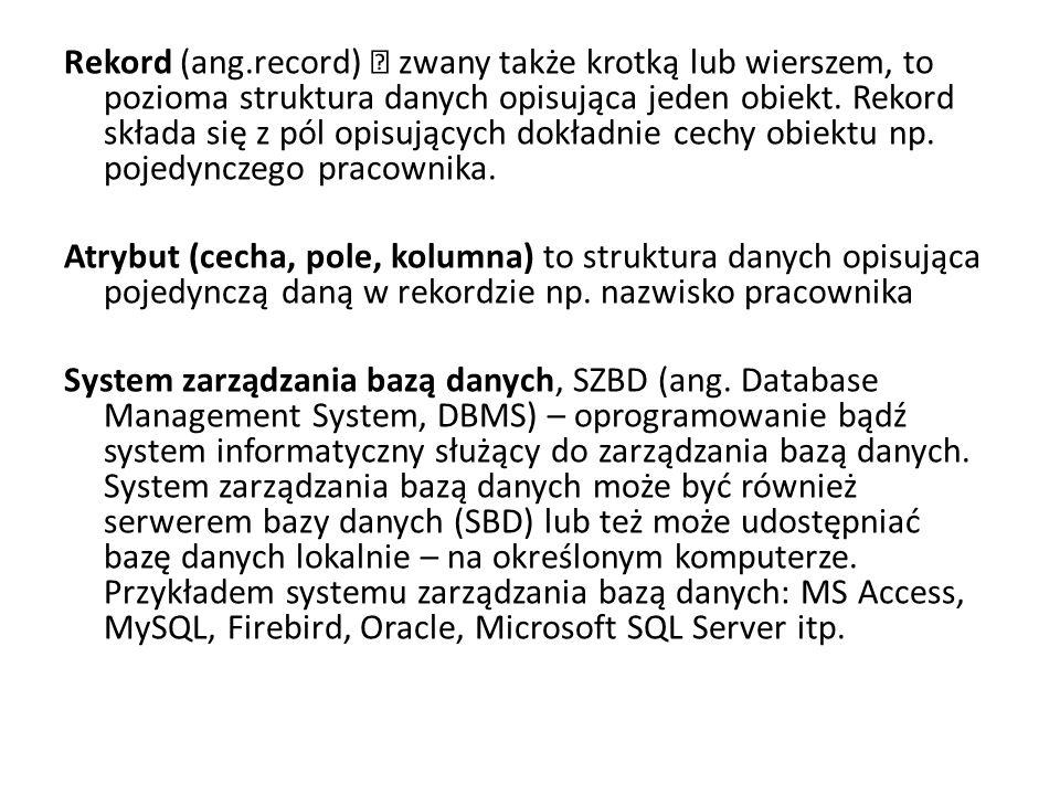 Rekord (ang.record) – zwany także krotką lub wierszem, to pozioma struktura danych opisująca jeden obiekt. Rekord składa się z pól opisujących dokładn