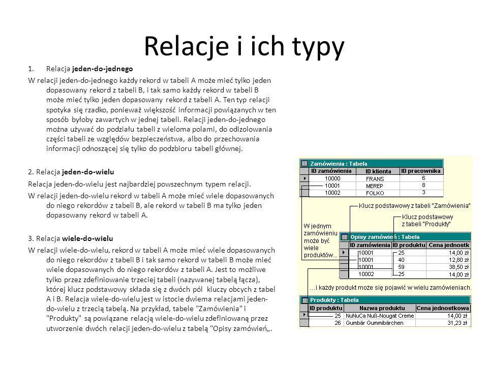 Relacje i ich typy 1.Relacja jeden-do-jednego W relacji jeden-do-jednego każdy rekord w tabeli A może mieć tylko jeden dopasowany rekord z tabeli B, i