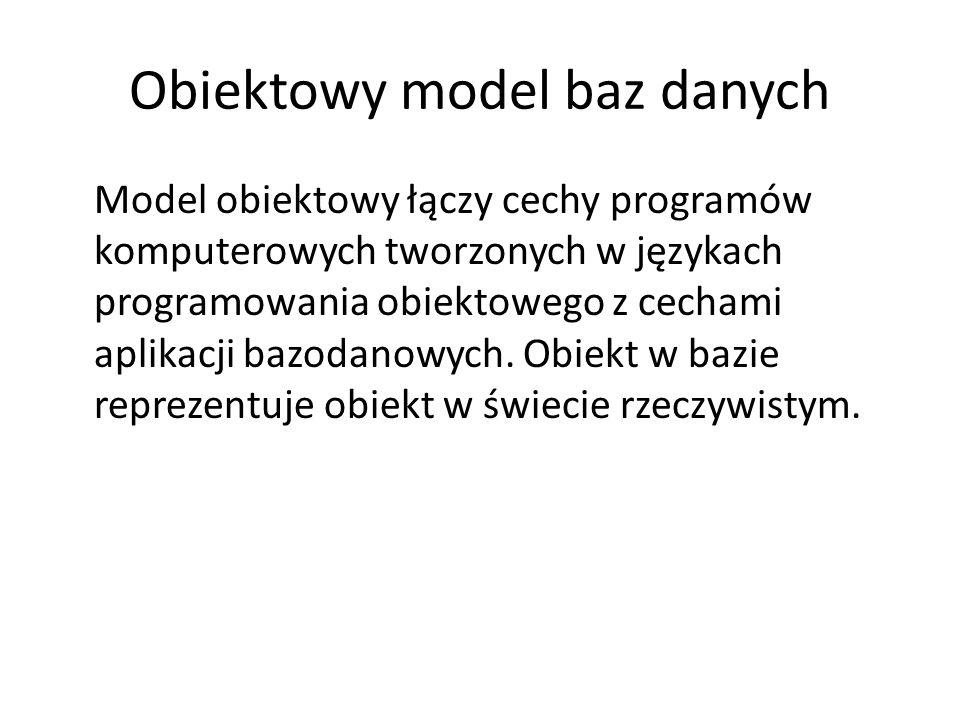 Obiektowy model baz danych Model obiektowy łączy cechy programów komputerowych tworzonych w językach programowania obiektowego z cechami aplikacji baz
