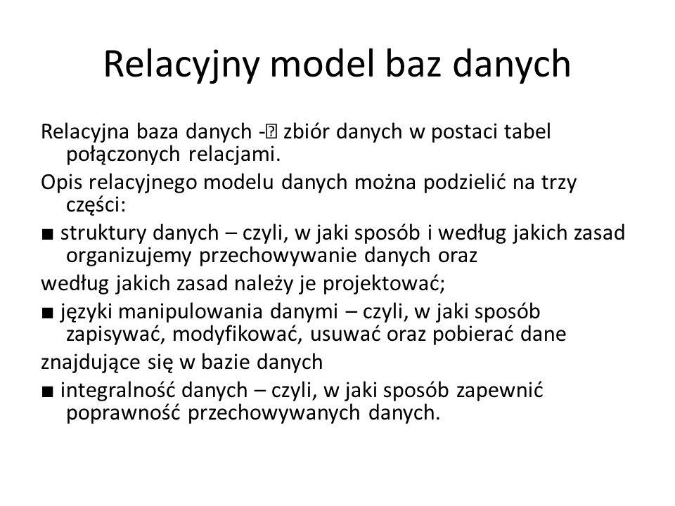 Relacyjny model baz danych Relacyjna baza danych -– zbiór danych w postaci tabel połączonych relacjami. Opis relacyjnego modelu danych można podzielić